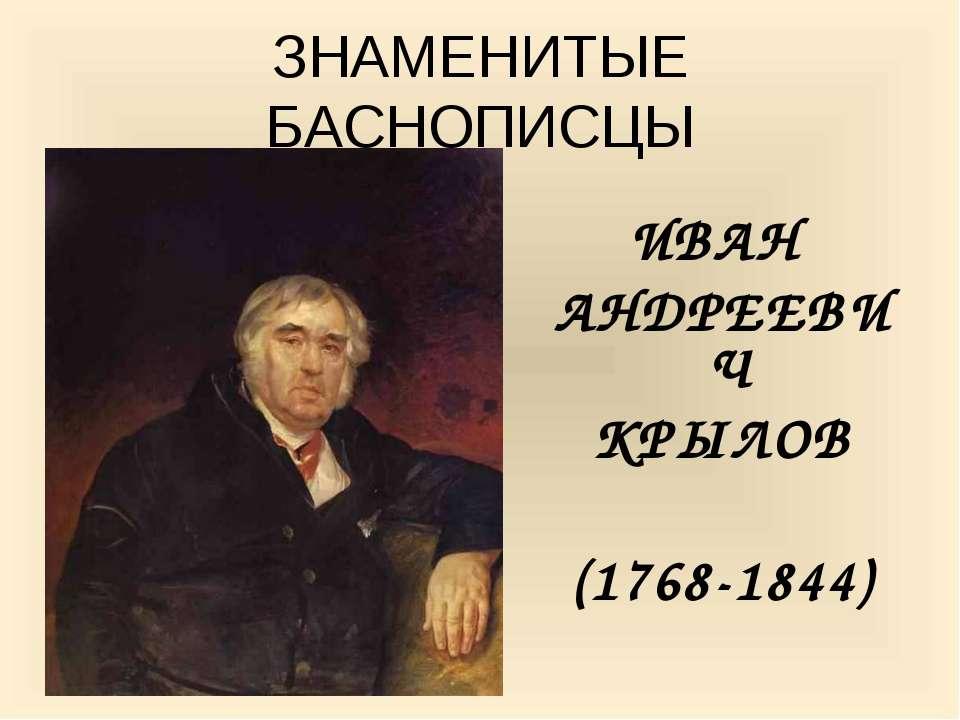 ЗНАМЕНИТЫЕ БАСНОПИСЦЫ ИВАН АНДРЕЕВИЧ КРЫЛОВ (1768-1844) И.А. КРЫЛОВ ХУД. К. Б...