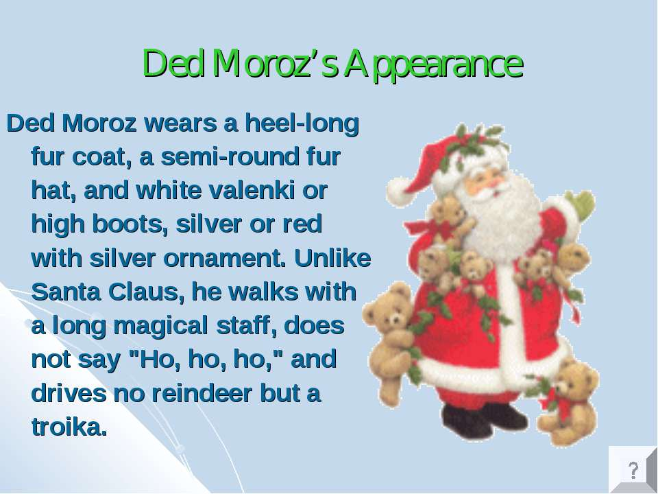Ded Moroz's Appearance Ded Moroz wears a heel-long fur coat, a semi-round fur...