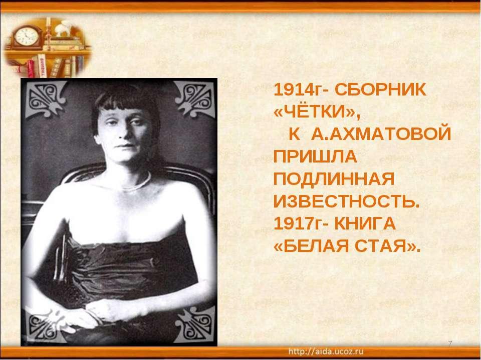 * * 1914г- СБОРНИК «ЧЁТКИ», К А.АХМАТОВОЙ ПРИШЛА ПОДЛИННАЯ ИЗВЕСТНОСТЬ. 1917г...