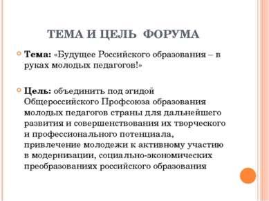 ТЕМА И ЦЕЛЬ ФОРУМА Тема: «Будущее Российского образования – в руках молодых п...