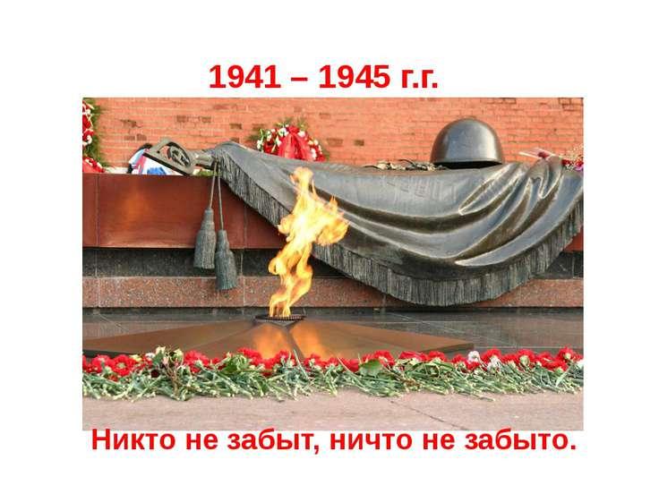 1941 – 1945 г.г. Никто не забыт, ничто не забыто.
