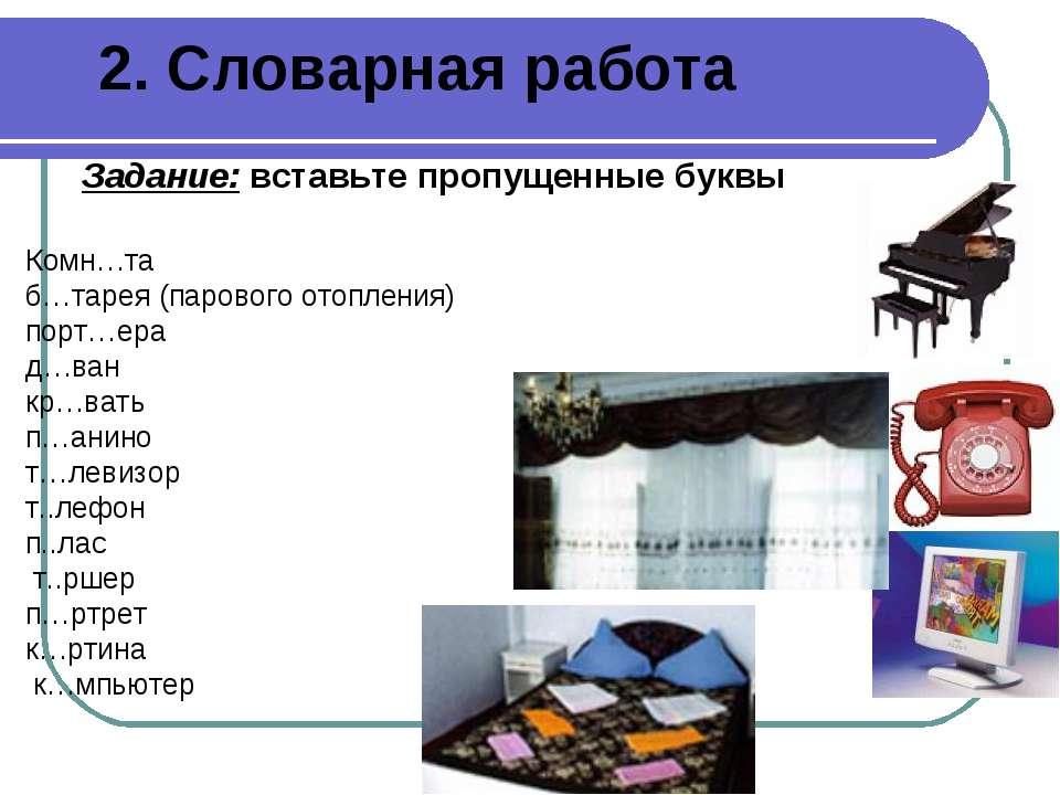 2. Словарная работа Задание: вставьте пропущенные буквы Комн…та б…тарея (паро...