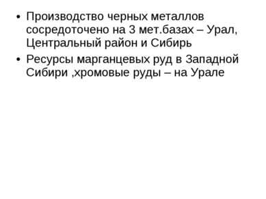 Производство черных металлов сосредоточено на 3 мет.базах – Урал, Центральный...