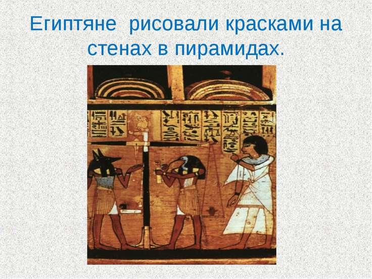 Египтяне рисовали красками на стенах в пирамидах.