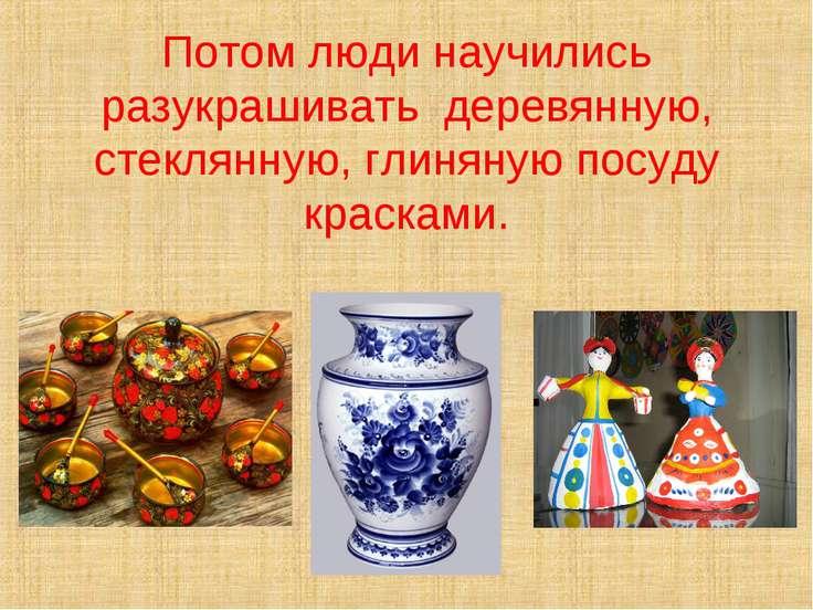 Потом люди научились разукрашивать деревянную, стеклянную, глиняную посуду кр...