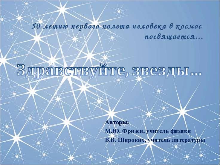 Авторы: М.Ю. Фризен, учитель физики В.В. Широких, учитель литературы 50-летию...