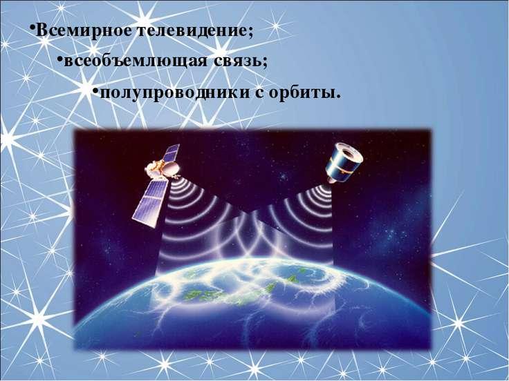 Всемирное телевидение; всеобъемлющая связь; полупроводники с орбиты.
