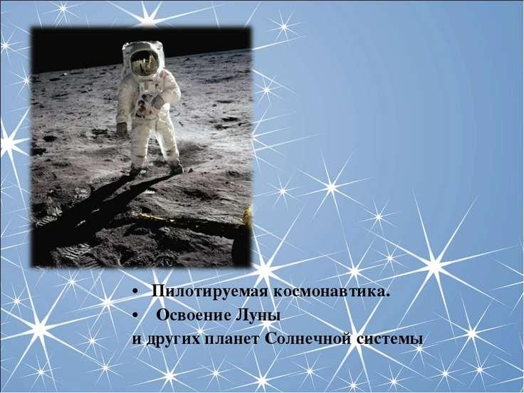 Пилотируемая космонавтика. Освоение Луны и других планет Солнечной системы