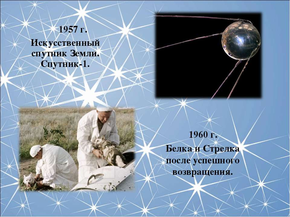 1957 г. Искусственный спутник Земли. Спутник-1. 1960 г. Белка и Стрелка после...
