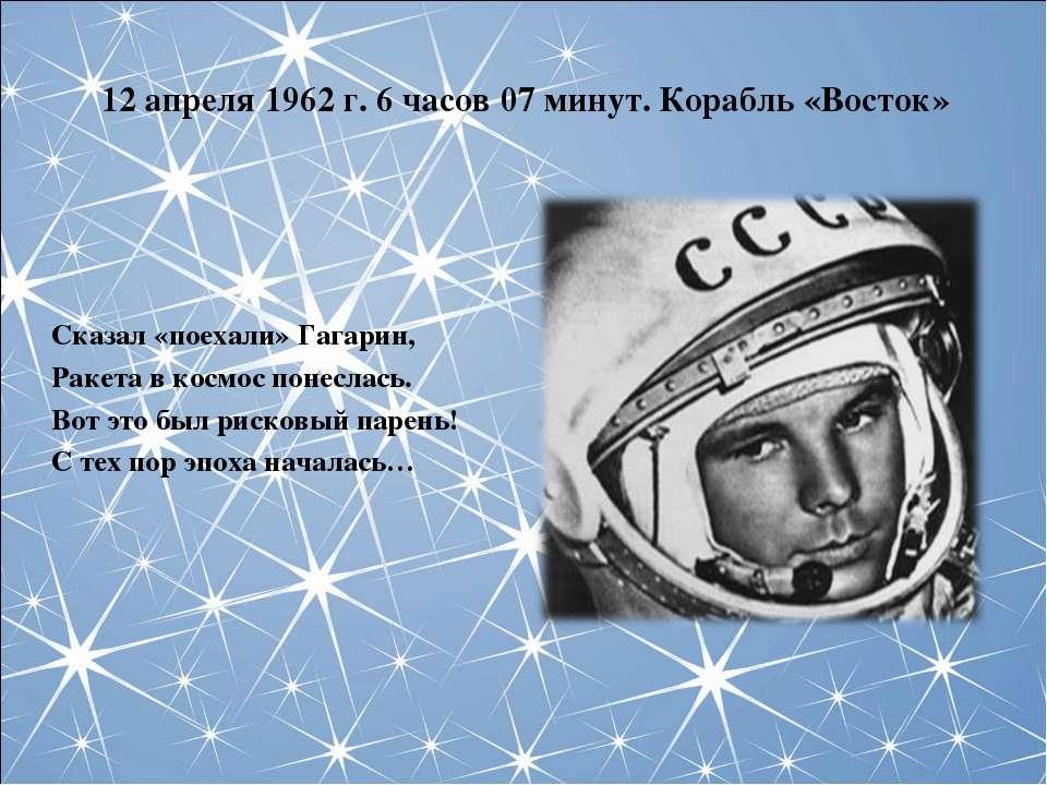 12 апреля 1962 г. 6 часов 07 минут. Корабль «Восток» Сказал «поехали» Гагарин...