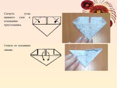 Согнуть углы нижнего слоя к основанию треугольника. Согнуть по указанным линиям.