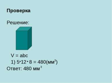 Проверка Решение: V = abc 1) 5 12 8 = 480(мм ) Ответ: 480 мм 3 3