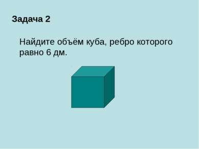 Задача 2 Найдите объём куба, ребро которого равно 6 дм.