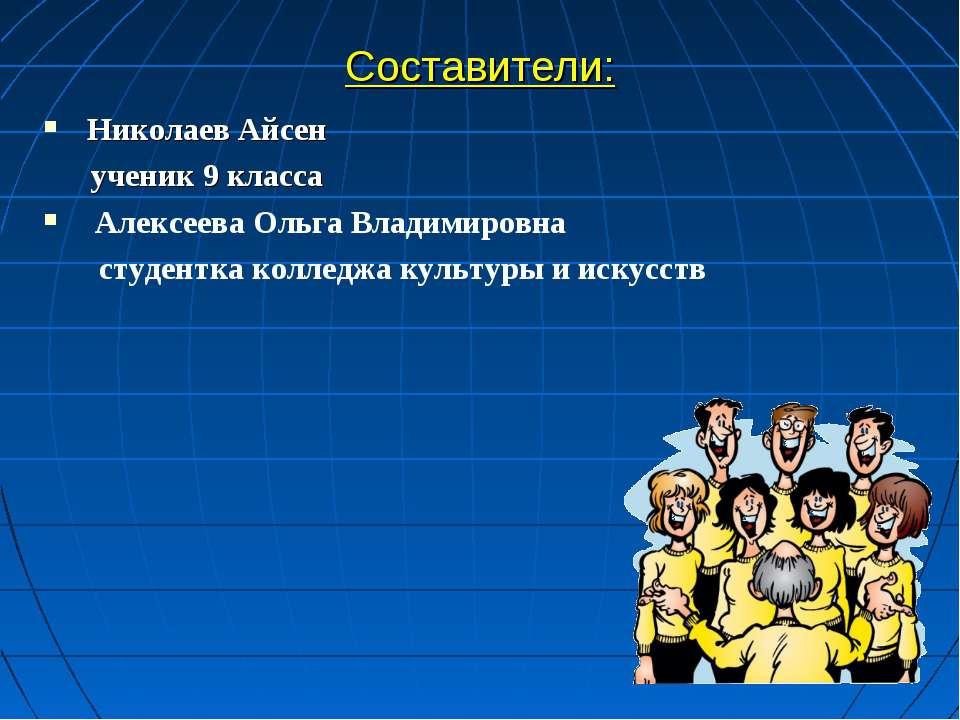 Составители: Николаев Айсен ученик 9 класса Алексеева Ольга Владимировна студ...