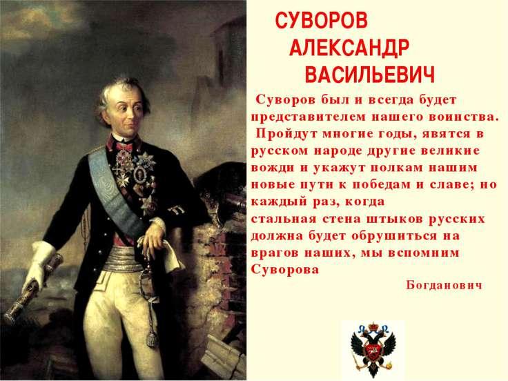 Суворов был и всегда будет представителем нашего воинства. Пройдут многие год...