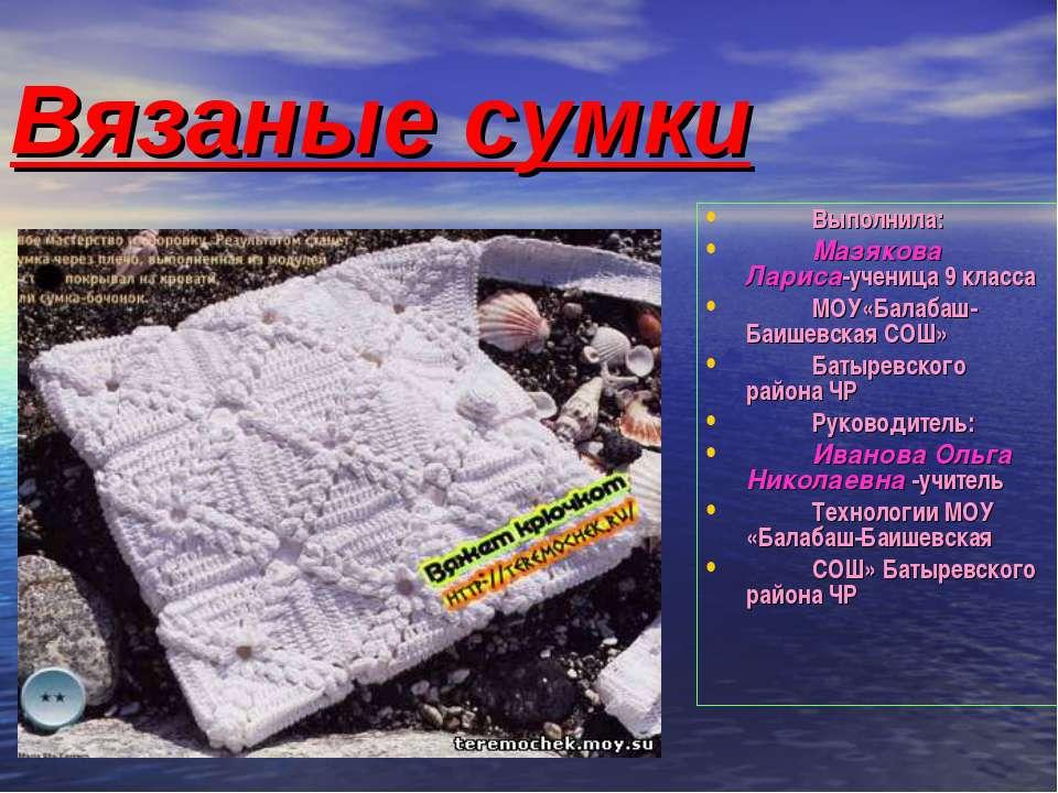 Вязаные сумки Выполнила: Мазякова Лариса-ученица 9 класса МОУ«Балабаш-Баишевс...