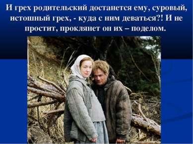 И грех родительский достанется ему, суровый, истошный грех, - куда с ним дева...