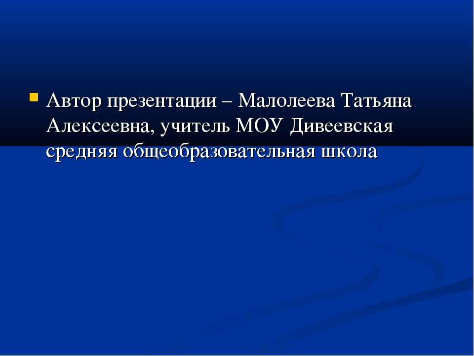 Автор презентации – Малолеева Татьяна Алексеевна, учитель МОУ Дивеевская сред...