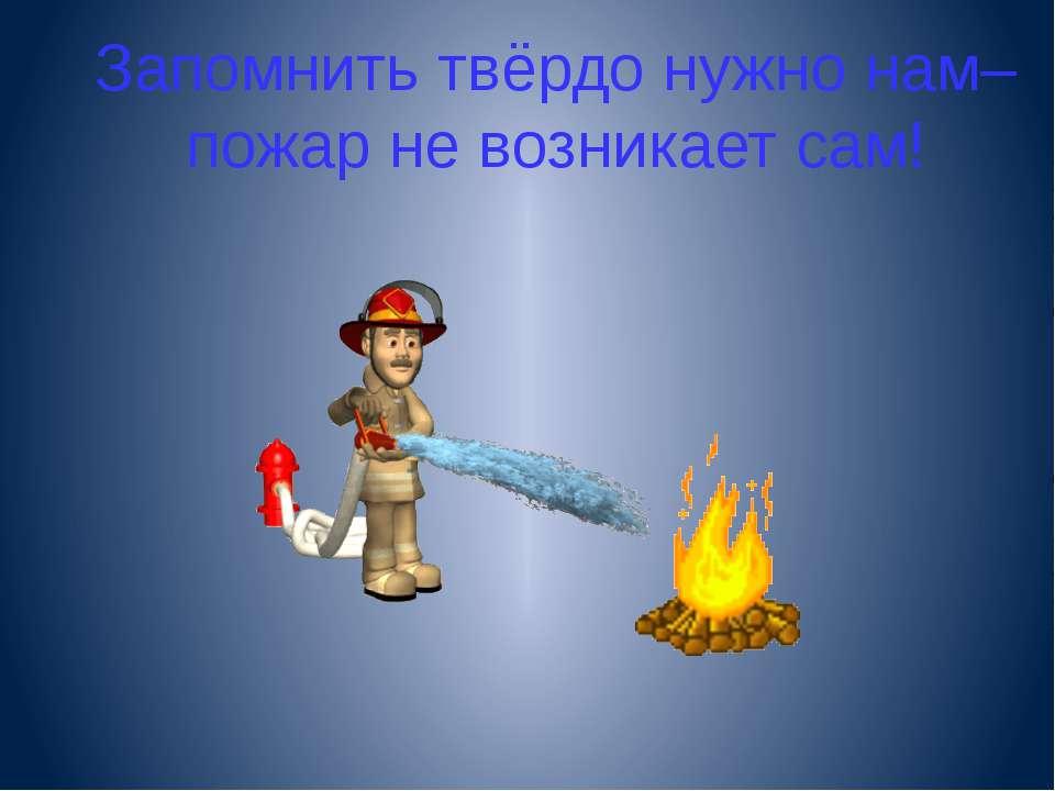 Запомнить твёрдо нужно нам– пожар не возникает сам!