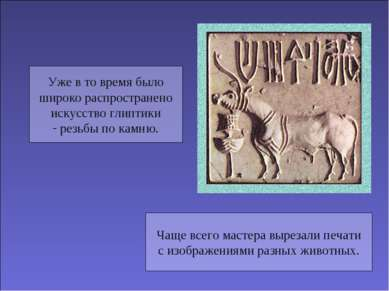 Уже в то время было широко распространено искусство глиптики резьбы по камню....