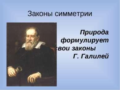 Законы симметрии Природа формулирует свои законы Г. Галилей