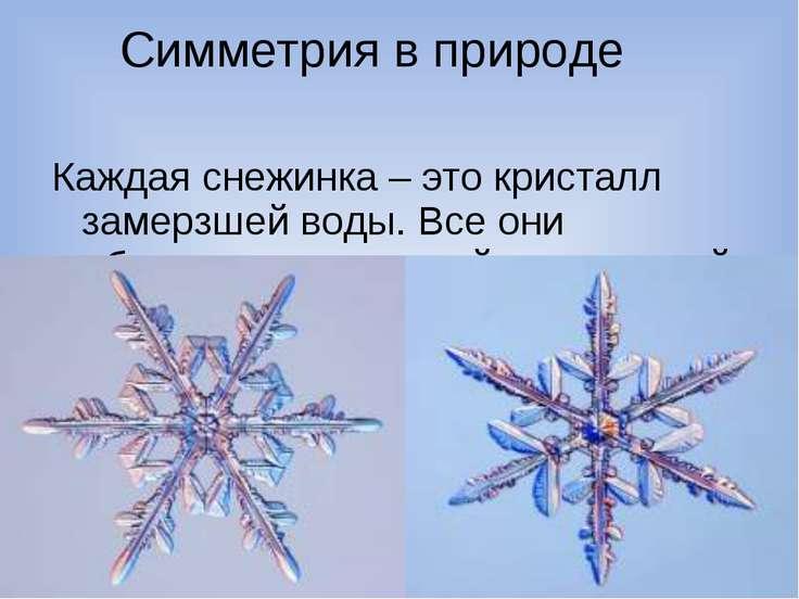 Симметрия в природе Каждая снежинка – это кристалл замерзшей воды. Все они об...