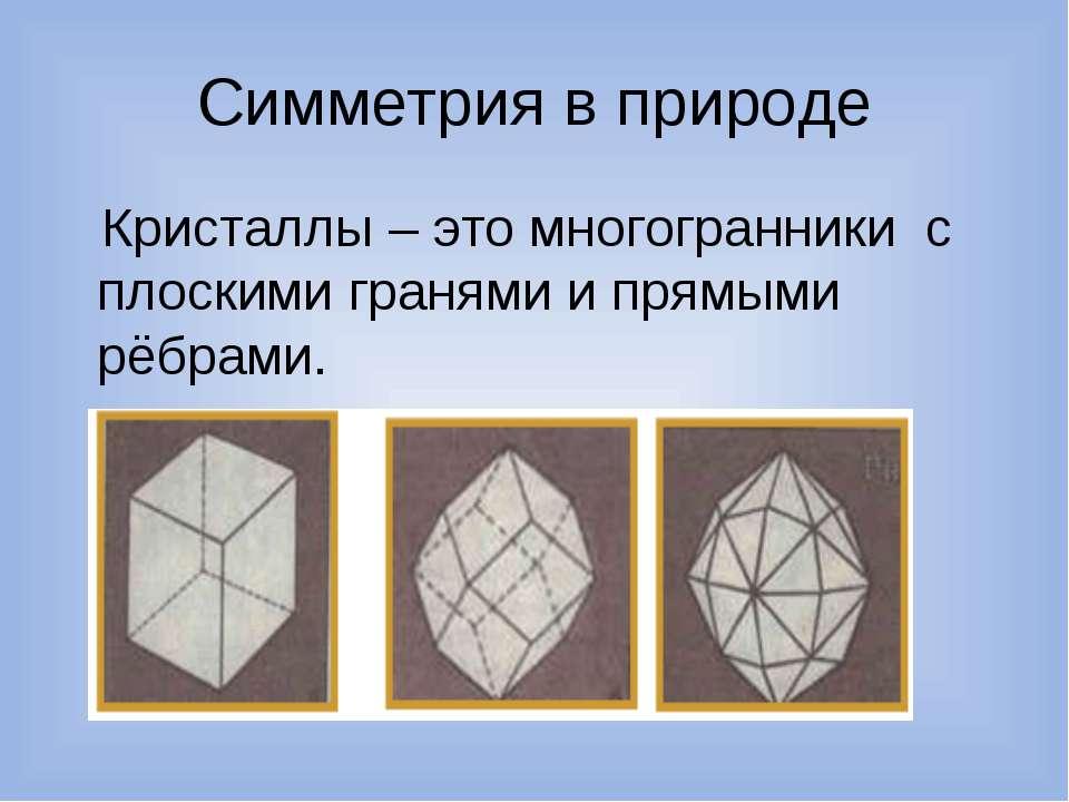 Симметрия в природе Кристаллы – это многогранники с плоскими гранями и прямым...