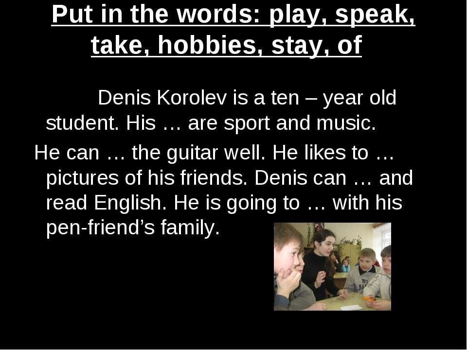Put in the words: play, speak, take, hobbies, stay, of Denis Korolev is a ten...
