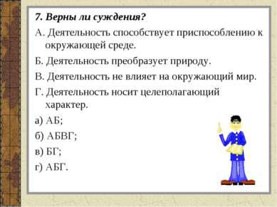 7. Верны ли суждения? A. Деятельность способствует приспособлению к окружающе...