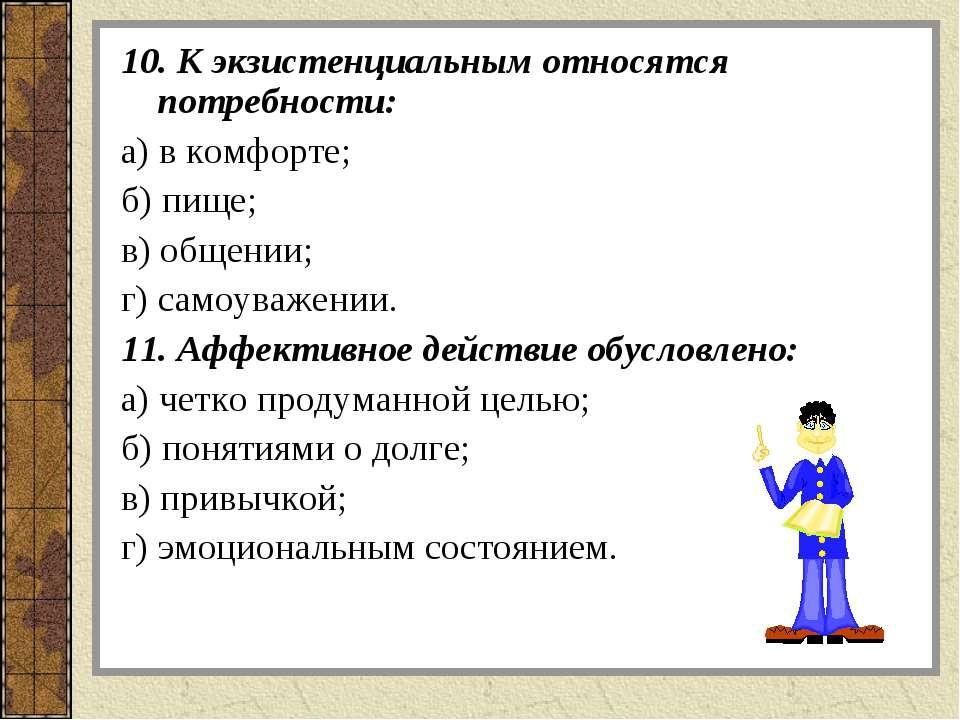 10. К экзистенциальным относятся потребности: а) в комфорте; б) пище; в) обще...