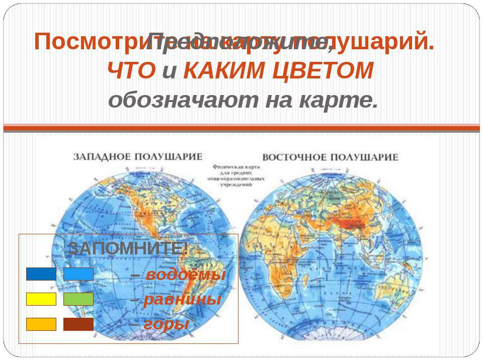 Посмотрите на карту полушарий. Предположите, ЧТО и КАКИМ ЦВЕТОМ обозначают на...