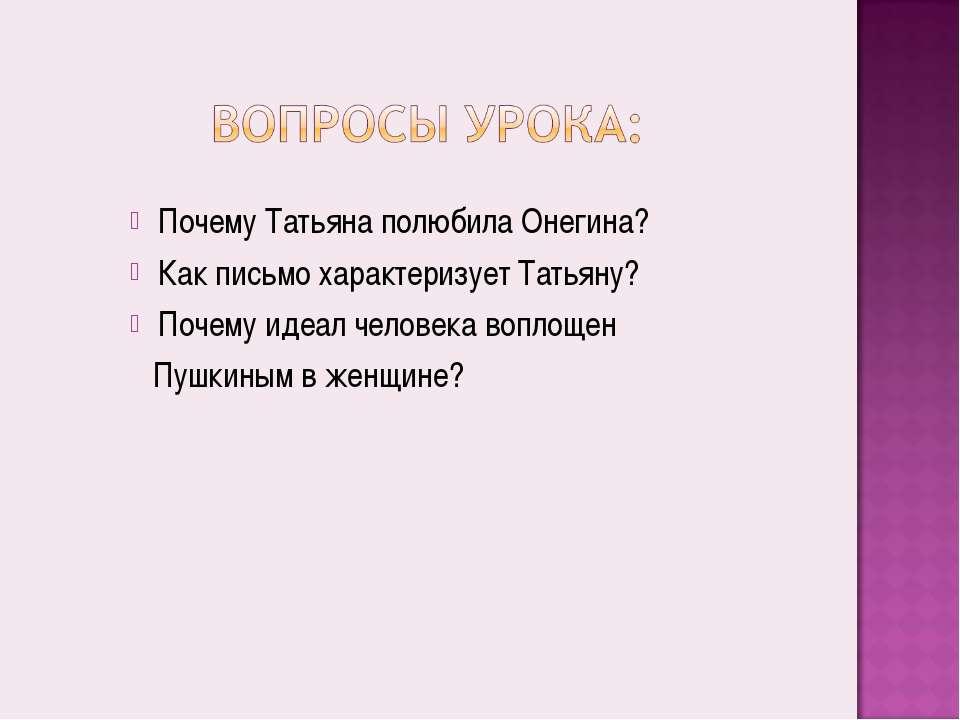 Почему Татьяна полюбила Онегина? Как письмо характеризует Татьяну? Почему иде...