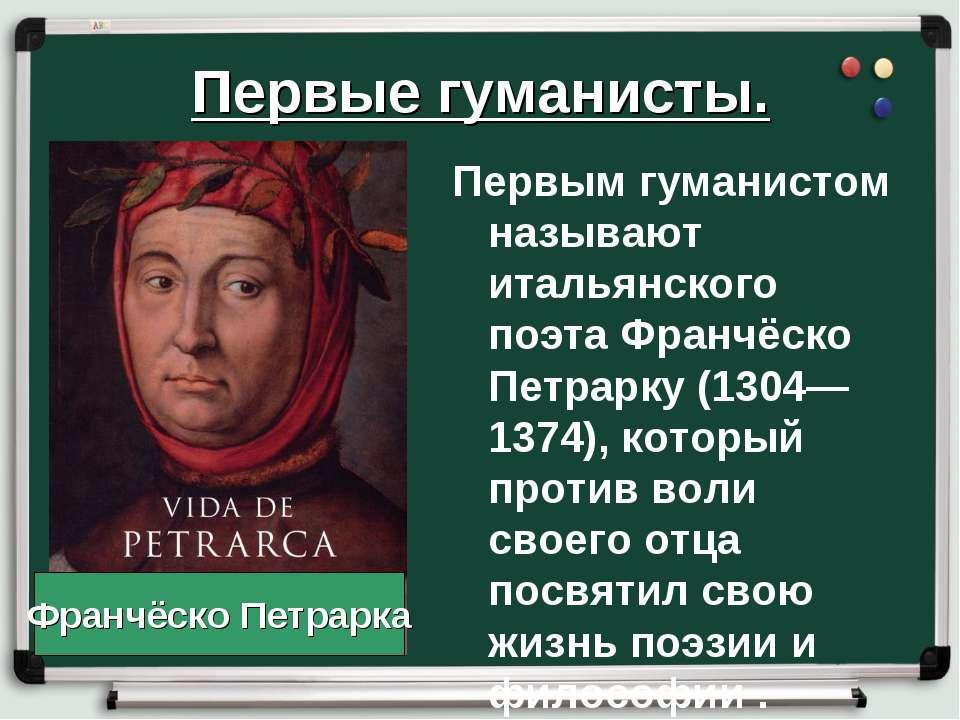 Первые гуманисты. Первым гуманистом называют итальянского поэта Франчёско Пет...