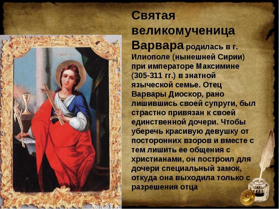 Святая великомученица Варвара родилась в г. Илиополе (нынешней Сирии) при имп...