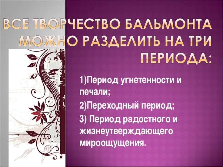 1)Период угнетенности и печали; 2)Переходный период; 3) Период радостного и ж...