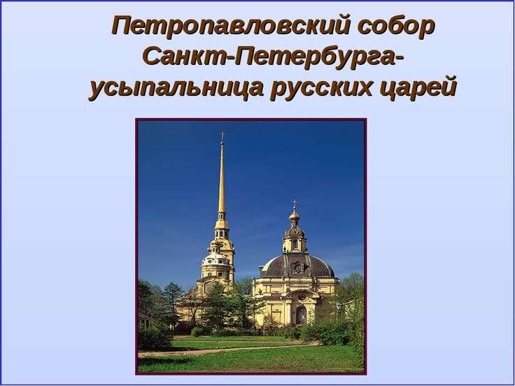 Петропавловский собор Санкт-Петербурга- усыпальница русских царей