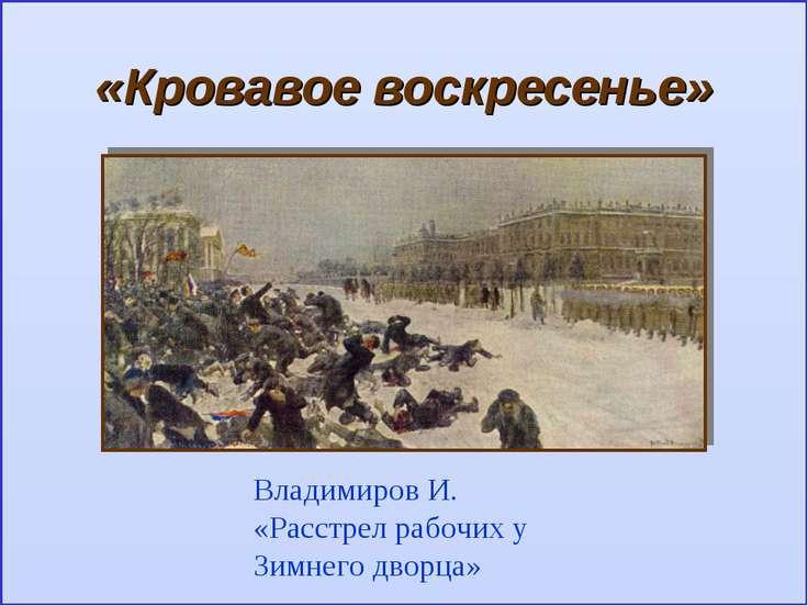 «Кровавое воскресенье» Владимиров И. «Расстрел рабочих у Зимнего дворца»
