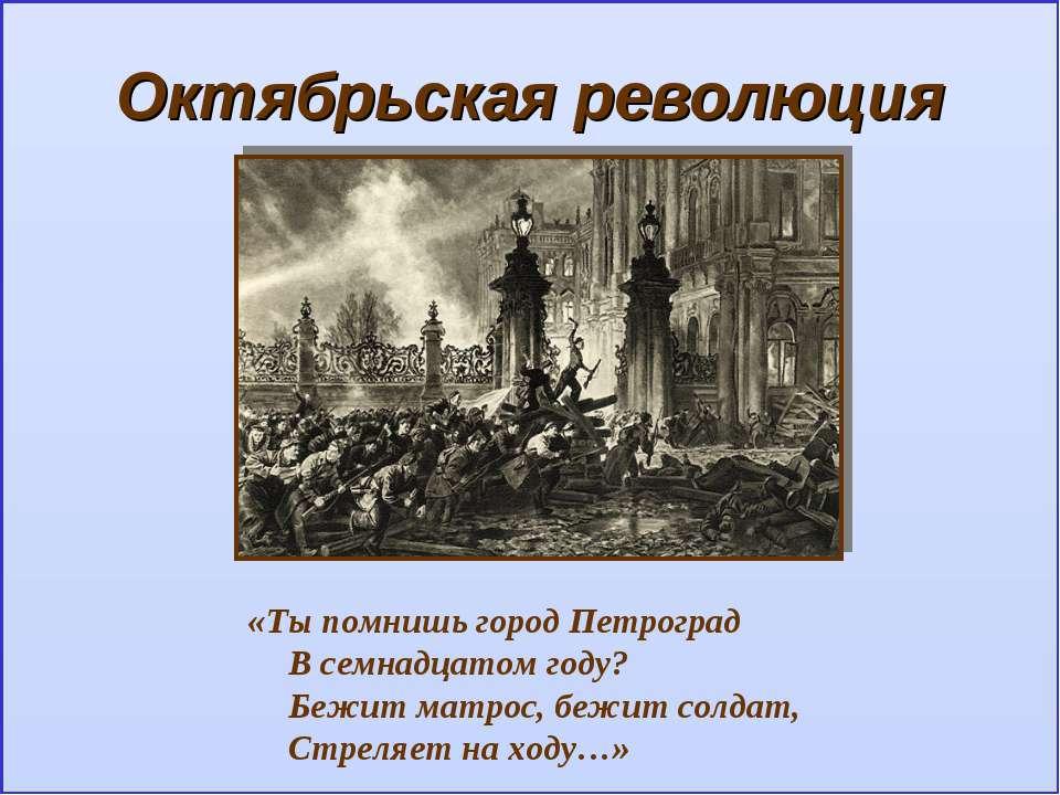 Октябрьская революция «Ты помнишь город Петроград В семнадцатом году? Бежит м...