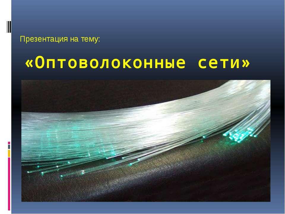 «Оптоволоконные сети» Презентация на тему: