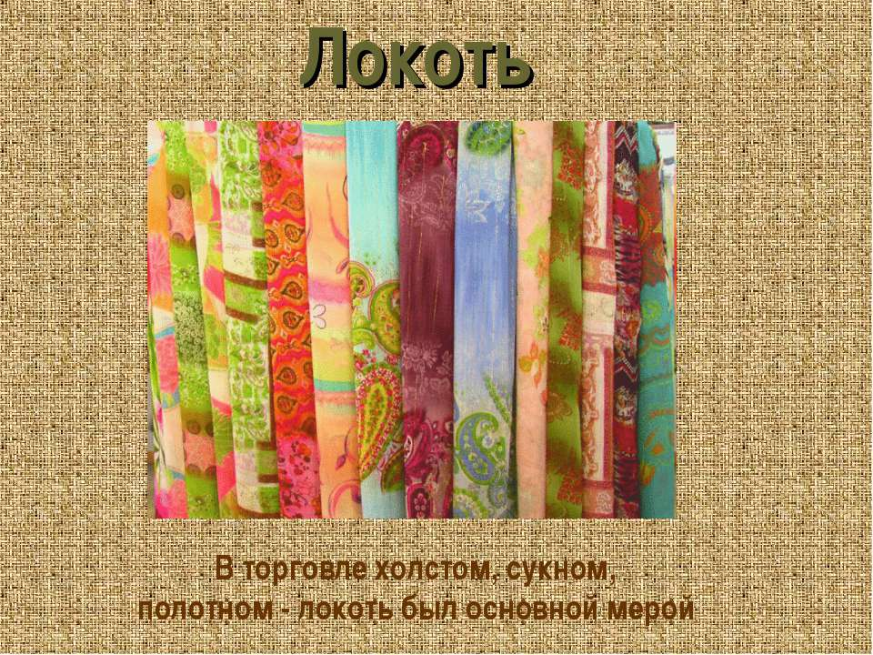 Локоть В торговле холстом, сукном, полотном - локоть был основной мерой
