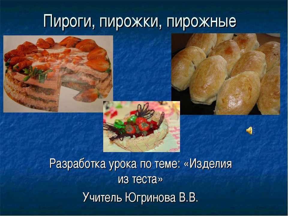 Пироги, пирожки, пирожные Разработка урока по теме: «Изделия из теста» Учител...