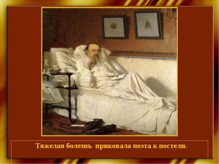 Тяжелая болезнь приковала поэта к постели.
