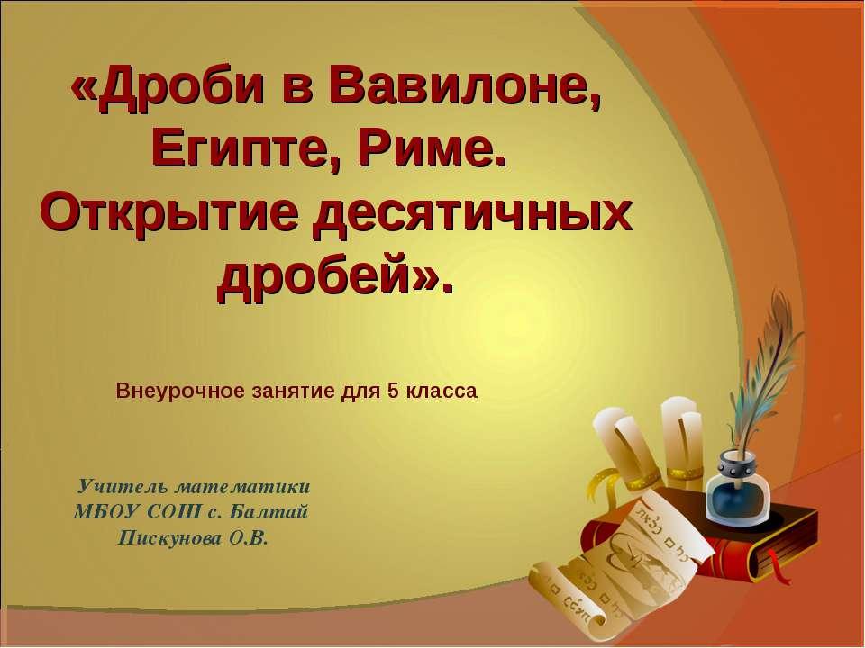 Учитель математики МБОУ СОШ с. Балтай Пискунова О.В. «Дроби в Вавилоне, Египт...