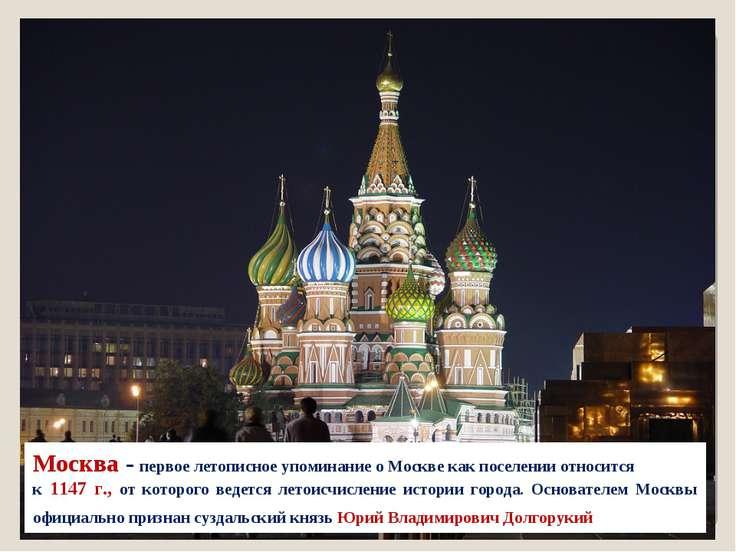 Москва - первое летописное упоминание о Москве как поселении относится к 1147...