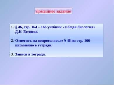 Домашнее задание § 46, стр. 164 – 166 учебник «Общая биология» Д.К. Беляева. ...