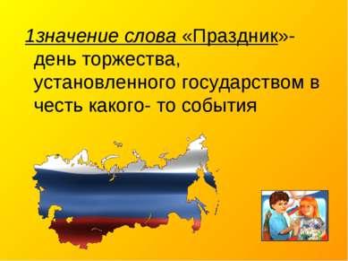 1значение слова «Праздник»- день торжества, установленного государством в чес...