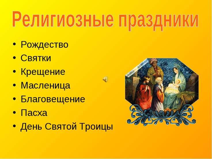 Рождество Святки Крещение Масленица Благовещение Пасха День Святой Троицы