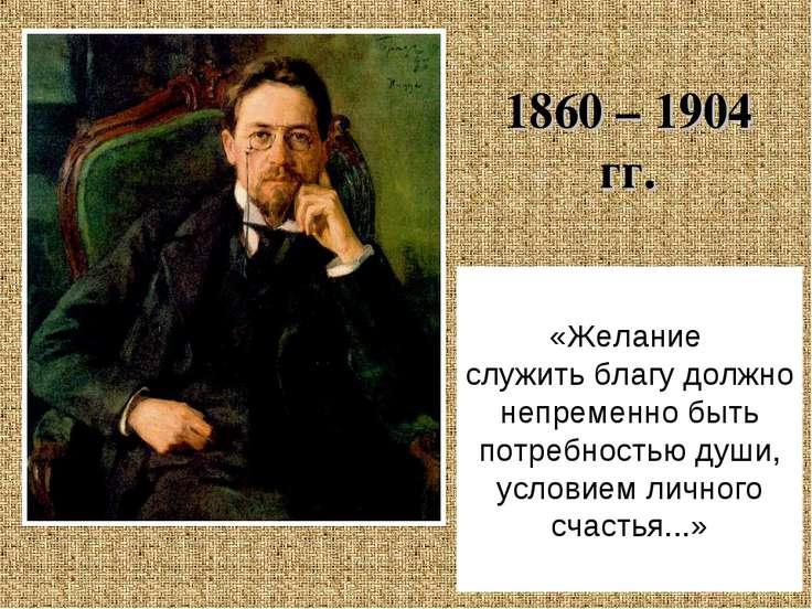 1860 – 1904 гг. «Желание служить благу должно непременно быть потребностью ду...