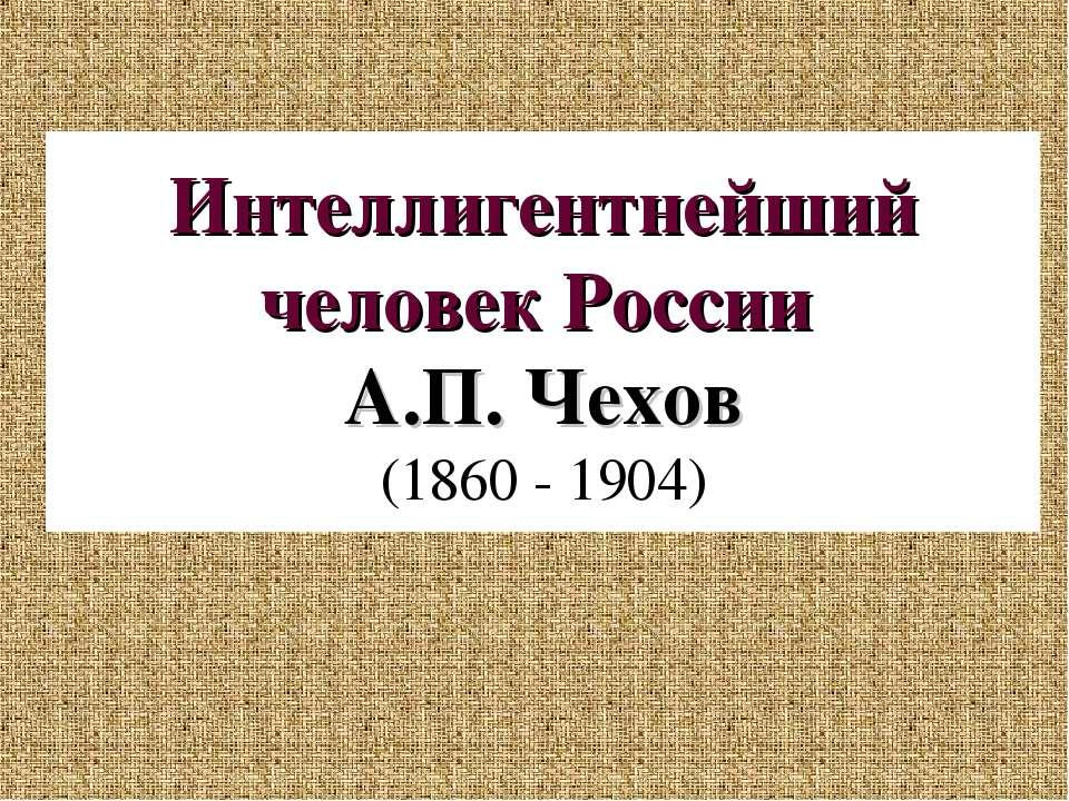 Интеллигентнейший человек России А.П. Чехов (1860 - 1904)