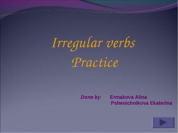 Irregular verbs Practice Done by: Ermakova Alina Pshenichnikova Ekaterina